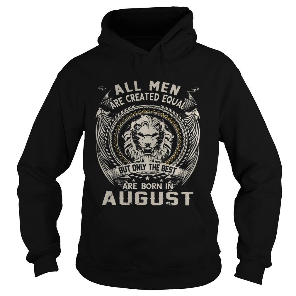 All Men Are Created Equal But Only The Best Are Born In August TShirt Hoodie