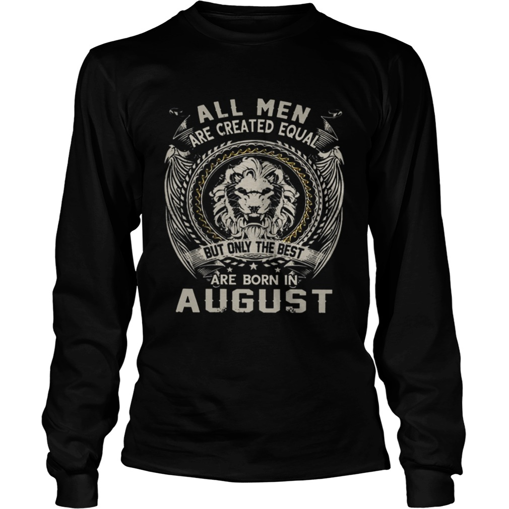 All Men Are Created Equal But Only The Best Are Born In August TShirt LongSleeve