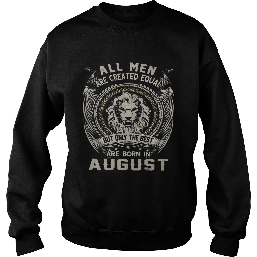 All Men Are Created Equal But Only The Best Are Born In August TShirt Sweatshirt
