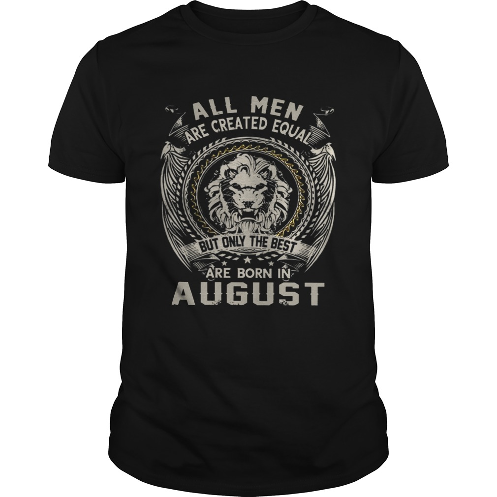 All Men Are Created Equal But Only The Best Are Born In August TShirt Unisex