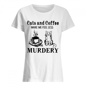 Cats and coffee make me feel less Murdery  Classic Women's T-shirt