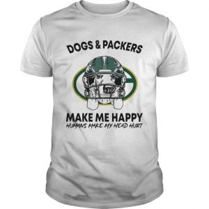 Dogs and Packers make me happy humans make my head hurt shirt