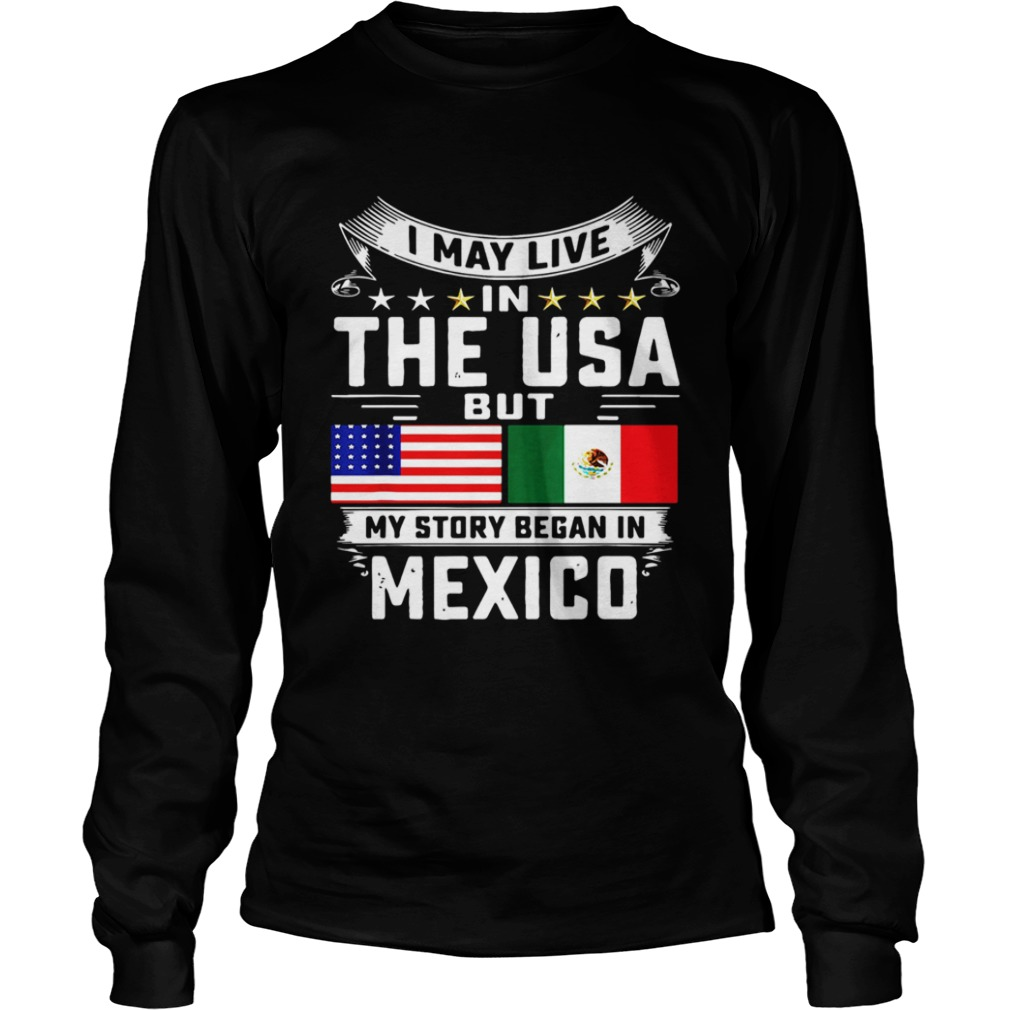 I May Live In The USA But My Story Began In Mexico Tall LongSleeve