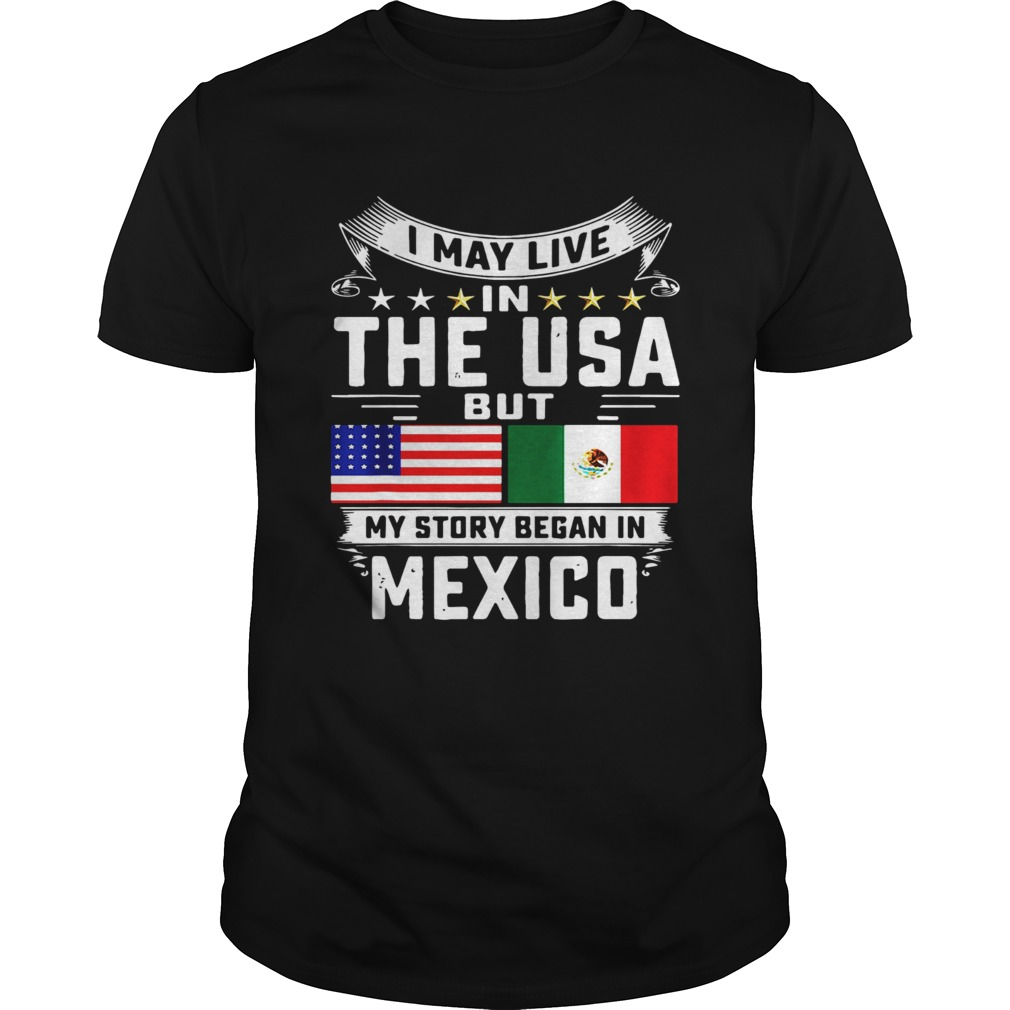 I May Live In The USA But My Story Began In Mexico Tall Unisex