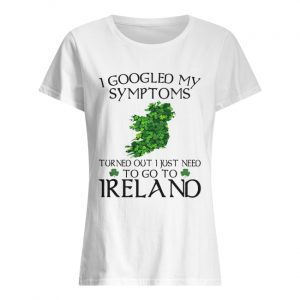 I googled my symptoms turned out I just need to go Ireland  Classic Women's T-shirt