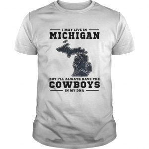 I may live in Michigan but Ill always have the Cowboys in my DNA shirt