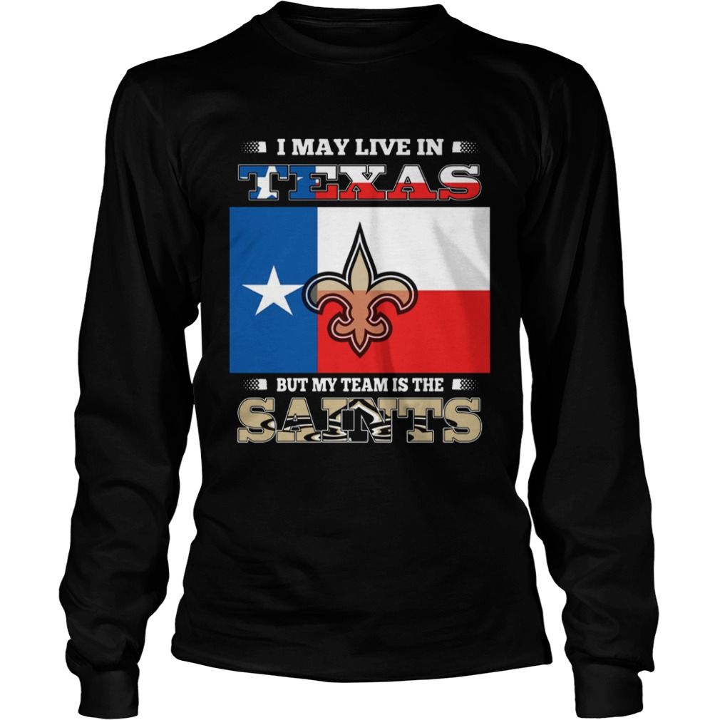 I may live in Texas but my team is the Saints LongSleeve