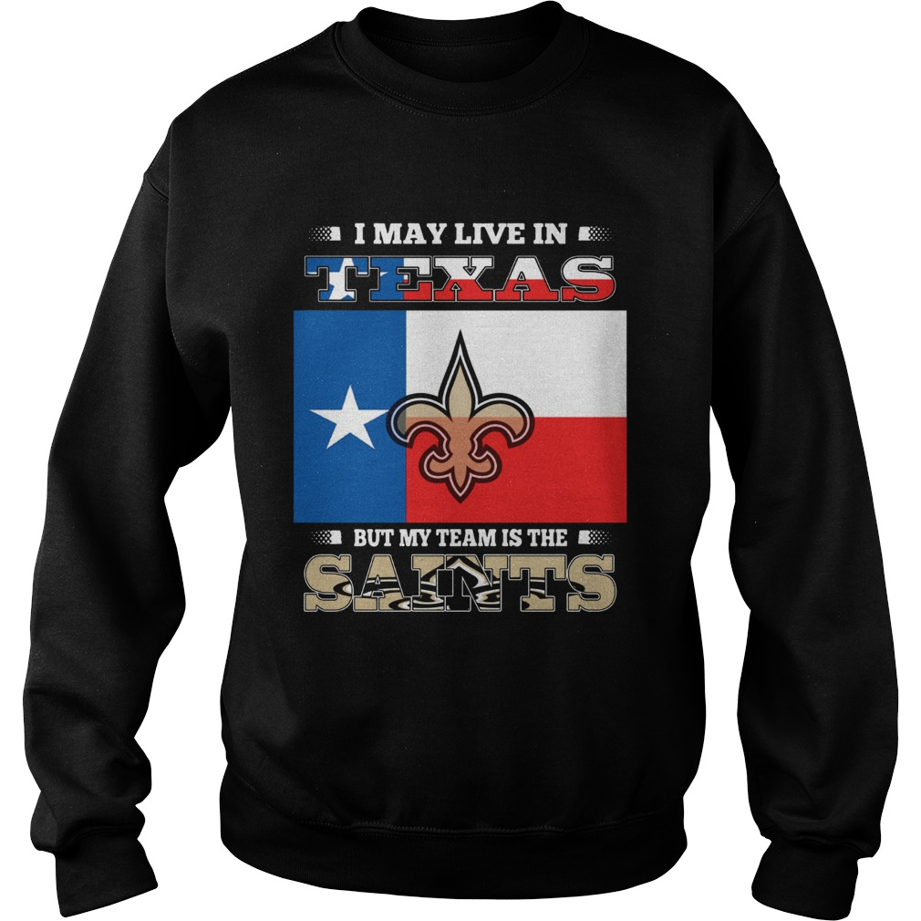 I may live in Texas but my team is the Saints Sweatshirt