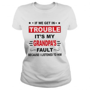 If we get in trouble its my grandpas fault because I listened to him  LlMlTED EDlTlON Classic Ladies