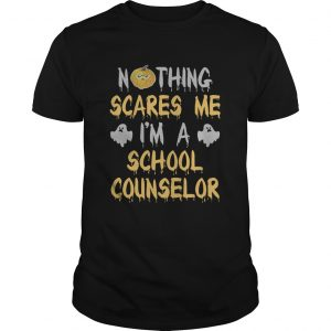 Nothing Scares Me Im A School Counselor Halloween Shirt Unisex