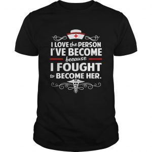 Official Nurse I love the person Ive become because I fought to become her shirt