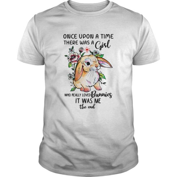 Once upon a time there was a girl who really loved Bunnies it was me the end shirt