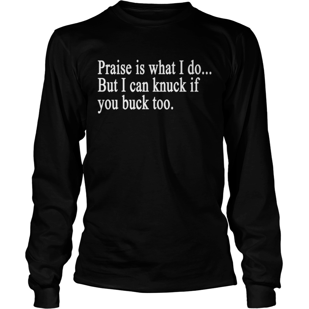 Praise is what I do But I can knuck if you buck too t LongSleeve
