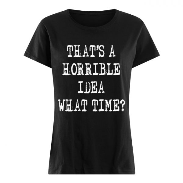 Thats a horrible idea what time  Classic Women's T-shirt