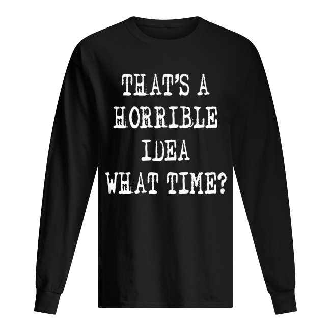 Thats a horrible idea what time Long Sleeved T-shirt
