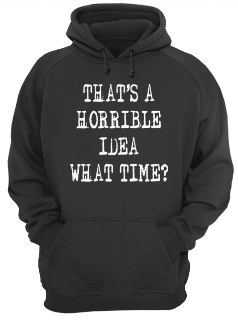 Thats a horrible idea what time  Unisex Hoodie