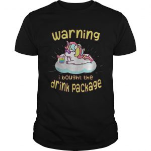 Unicorn Warning I Bought The Drink Package Shirt
