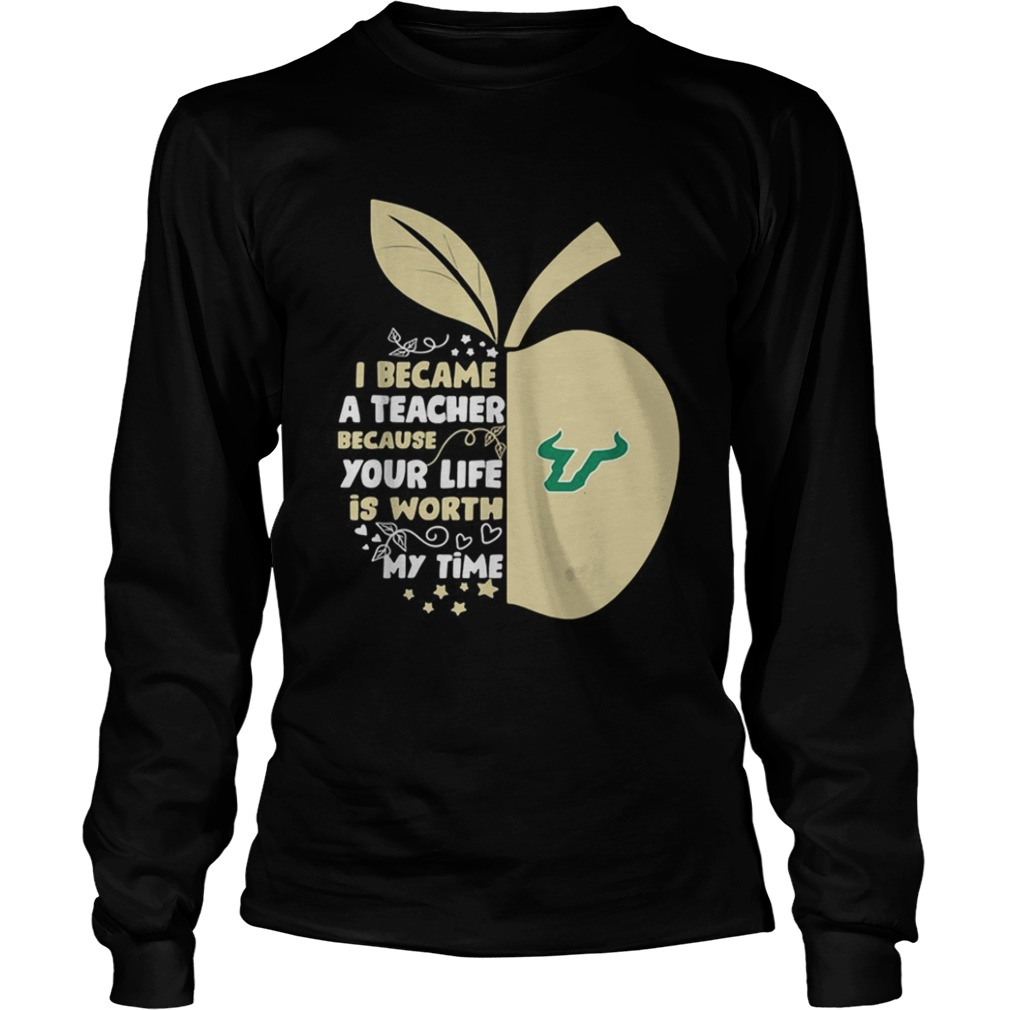 University of South Florida I became a teacher because your life is worth my time LongSleeve