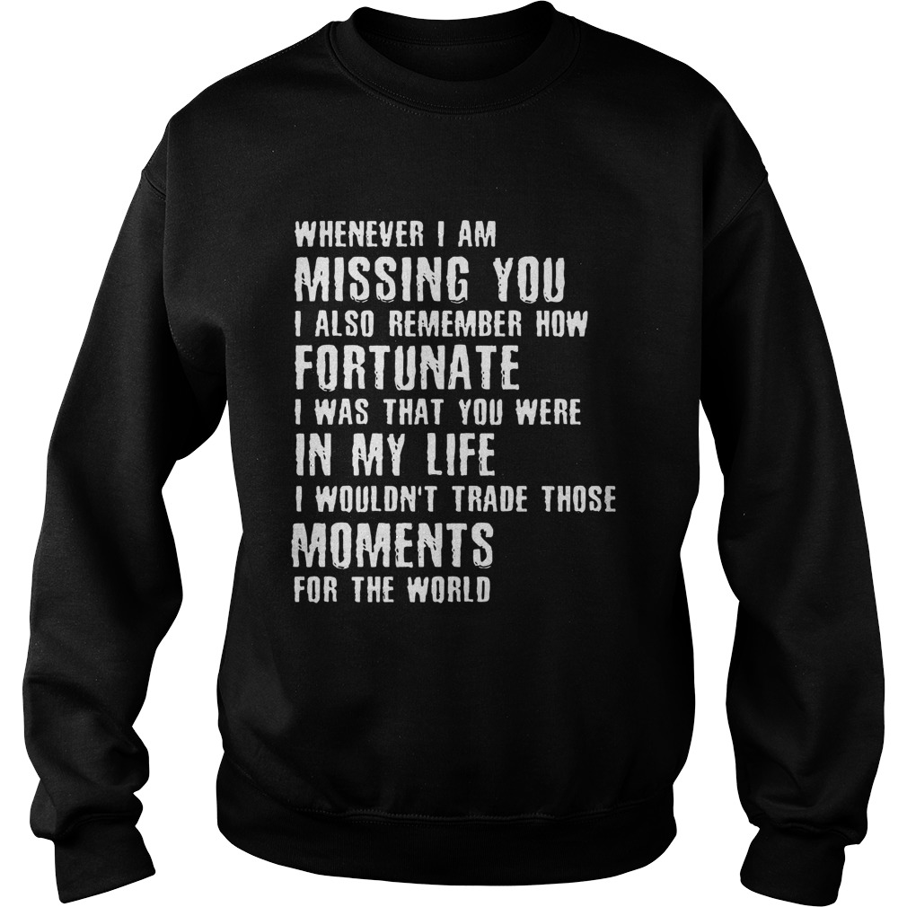 Whenever I am missing you I also remember how fortunate Sweatshirt
