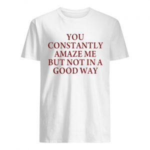 You constantly amaze me but not in a good way  Classic Men's T-shirt