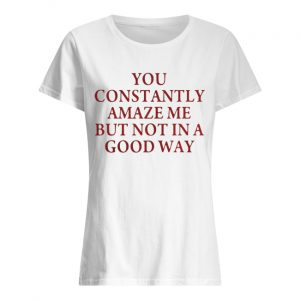 You constantly amaze me but not in a good way  Classic Women's T-shirt