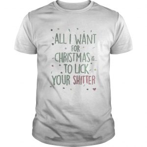 All I Want For Christmas Is To Lick Your Shitter Shirt Unisex