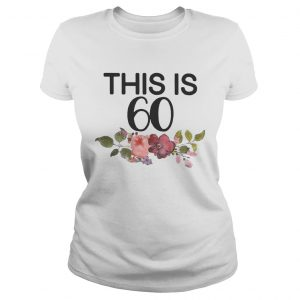 Flower This Is 60 Shirt Classic Ladies
