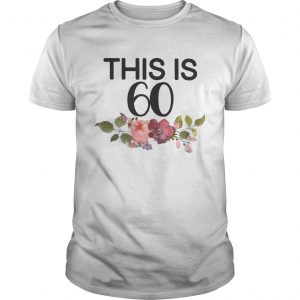 Flower This Is 60 Shirt Unisex