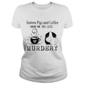 Guinea Pigs And Coffee Make Me Feel Less Murdery Shirt Classic Ladies