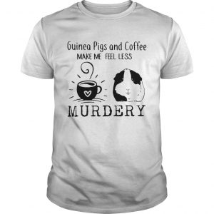 Guinea Pigs And Coffee Make Me Feel Less Murdery Shirt Unisex