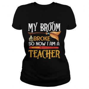 Halloween My Broom Broke So Now I Am A Teacher TShirt Classic Ladies