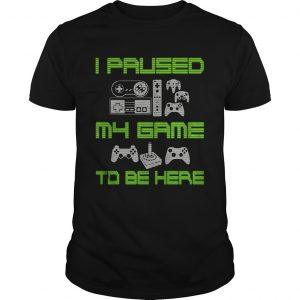 I Paused My Game To Be Here Funny Video Gamer TShirt Unisex