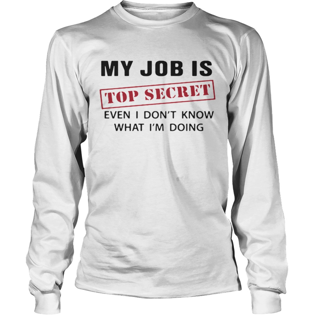 My Job is top secret even I dont know what Im doing LongSleeve