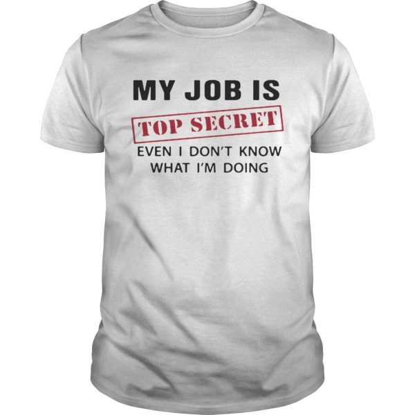 My Job is top secret even I dont know what Im doing  Unisex