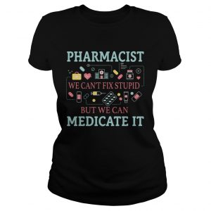 Pharmacist we cant fix stupid but we can medicate it  Classic Ladies