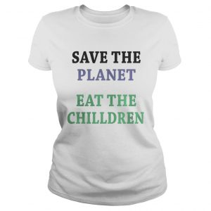 Save the planet eat the chilldren  Classic Ladies