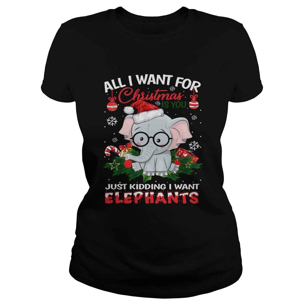All I want for christmas is you just kidding I want Elephants Classic Ladies