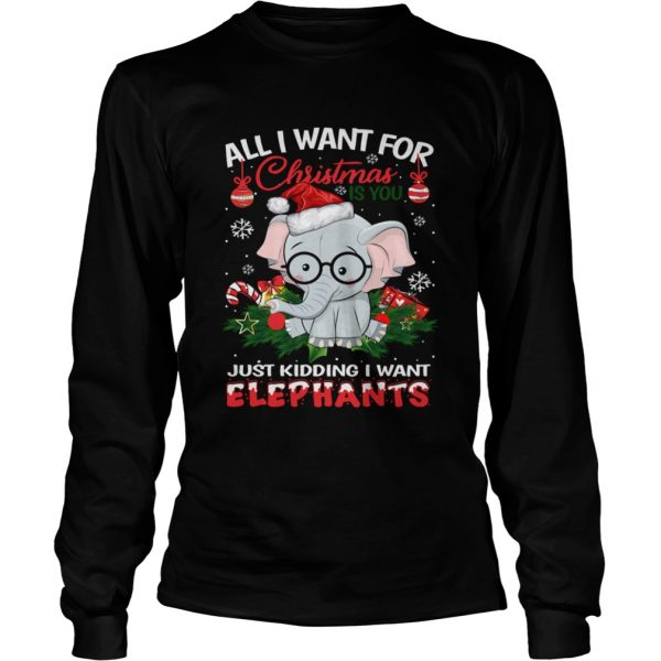 All I want for christmas is you just kidding I want Elephants  LongSleeve