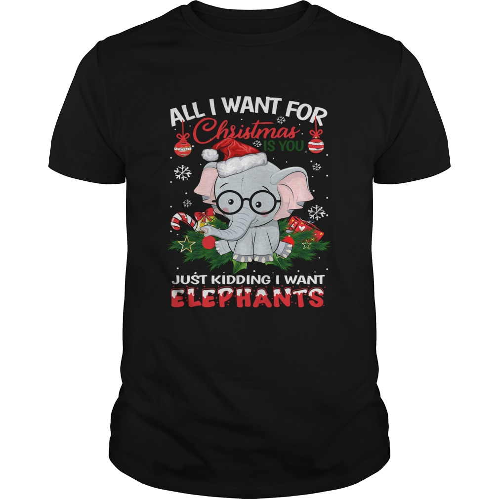 All I want for christmas is you just kidding I want Elephants Unisex