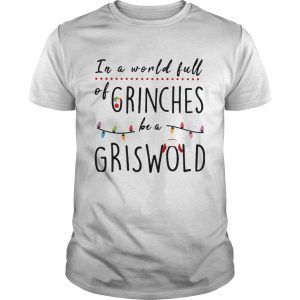 Christmas In a world full of grinches be a griswold  Unisex
