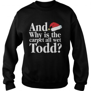 Christmas Vacation Movie Why is the Carpet all Wet Todd  Sweatshirt
