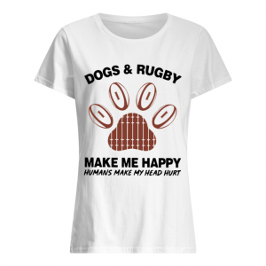 Dogs And Rugby Make Me Happy Humans Make My Heart Hurt  Classic Women's T-shirt