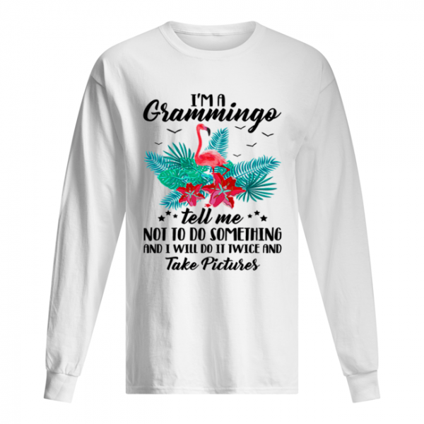 I'm A Grammingo Tell Me Not To Do Something And I Will Do It Twice And Take Pictures  Long Sleeved T-shirt