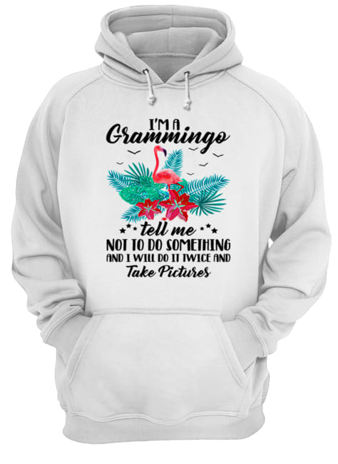 I'm A Grammingo Tell Me Not To Do Something And I Will Do It Twice And Take Pictures  Unisex Hoodie
