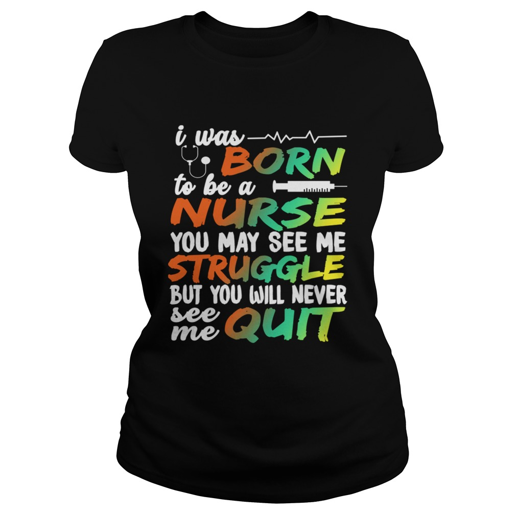 I Was Born To Be A Nurse You May See me Struggle But You Will Never See Me Quit Classic Ladies
