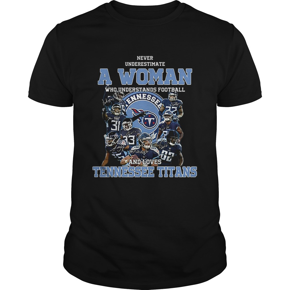 Never underestimate a woman who understands Tennessee Titans Unisex