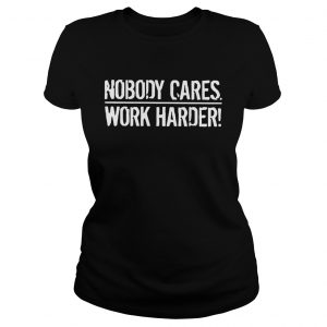 Nobody Cares Work Harder  Classic Ladies
