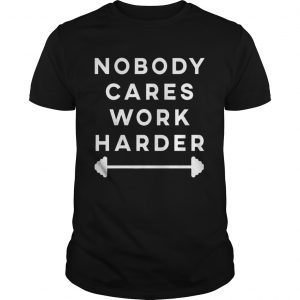 Nobody Cares Work Harder  Unisex