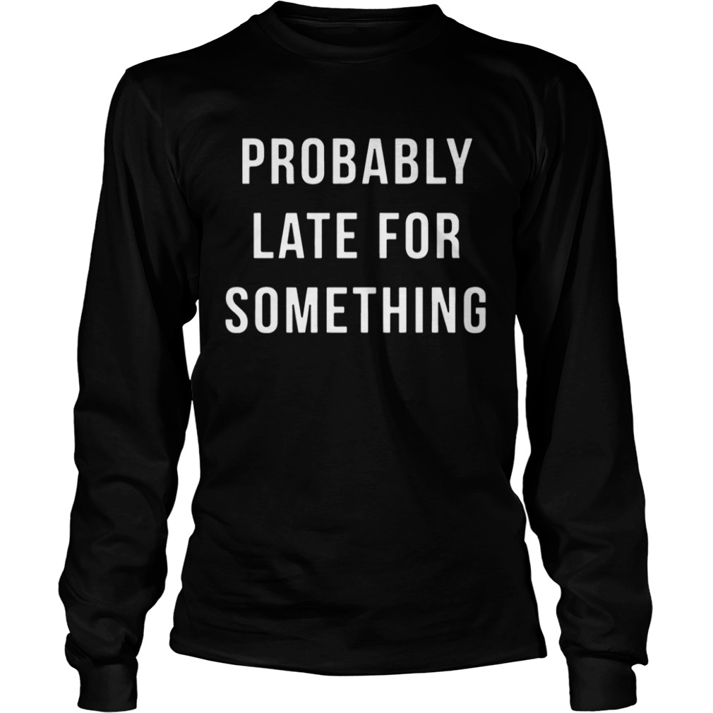 Probably Late For Something LongSleeve
