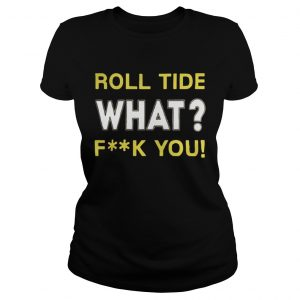 Roll Tide What Fuck You  Classic Ladies